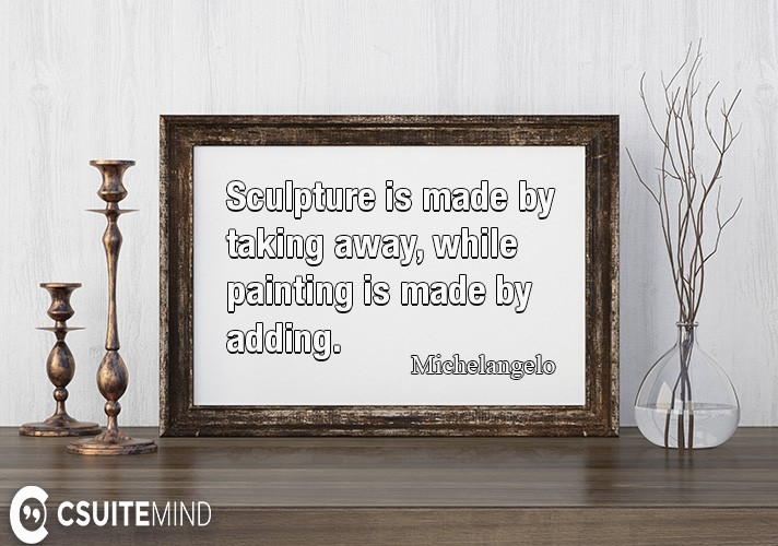 Sculpture is made by taking away, while painting is made by adding.