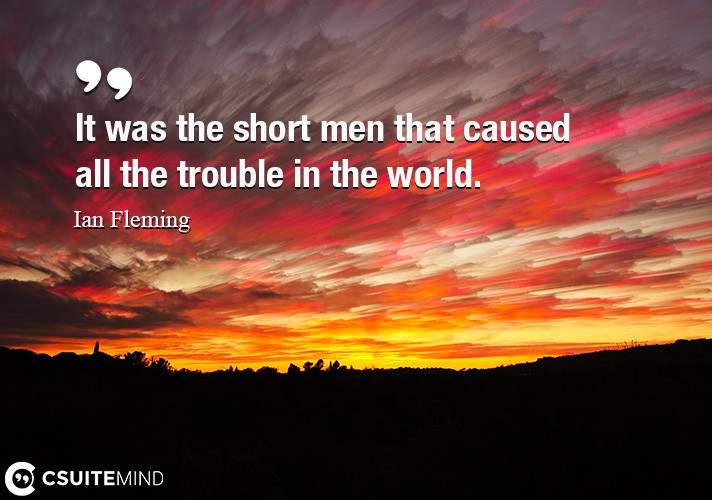 It was the short men that caused all the trouble in the world.
