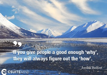 If you give people a good enough 'why', they will always figure out the 'how'.