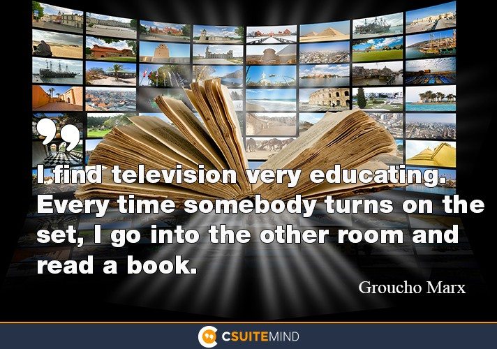 I find television very educating. Every time somebody turns on the set, I go into the other room and read a book