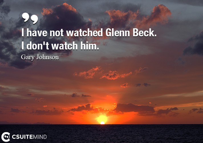 I have not watched Glenn Beck. I don't watch him.