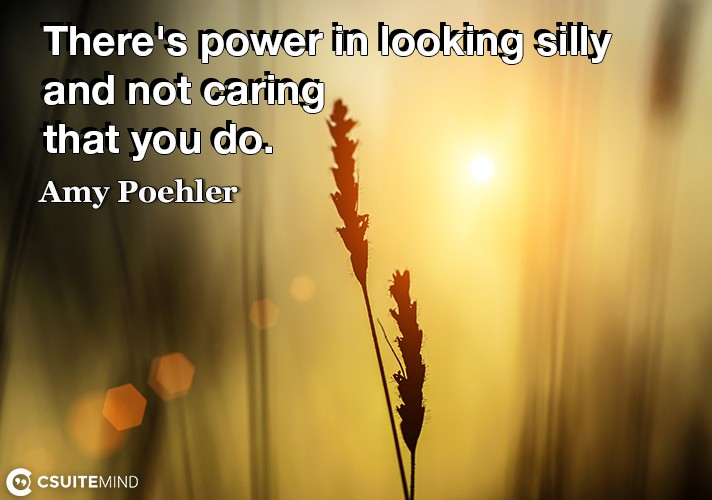 There's power in looking silly and not caring that you do.