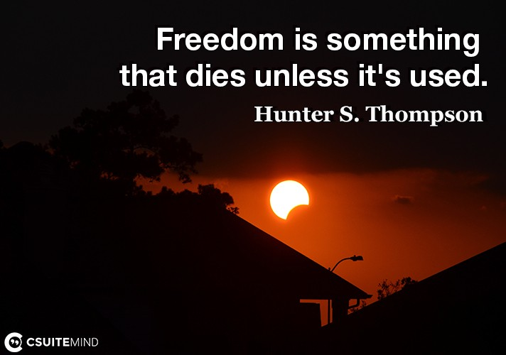 Freedom is something that dies unless it's used.