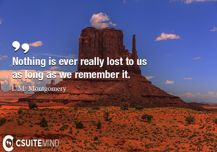 nothing-is-ever-really-lost-to-us-as-long-as-we-remember-it