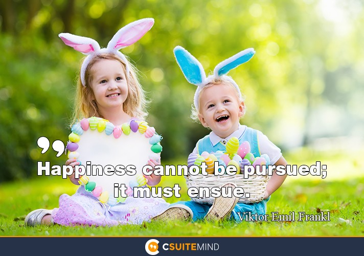 happiness-cannot-be-pursued-it-must-ensue