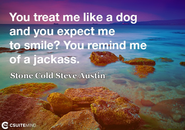 You treat me like a dog and you expect me to smile? You remind me of a jackass.