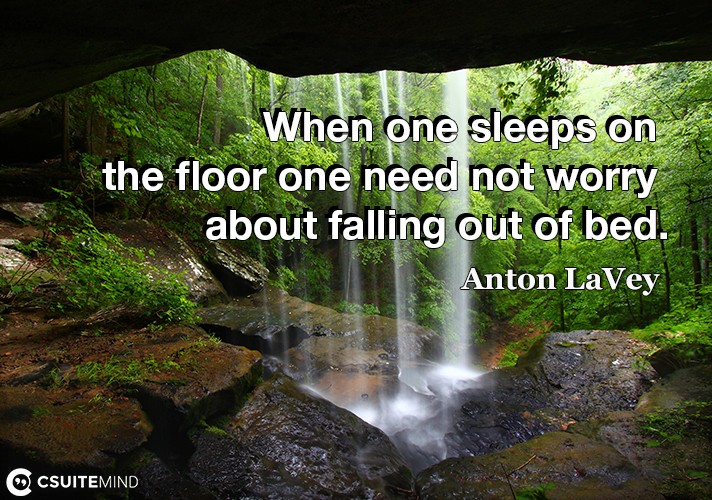 When one sleeps on the floor one need not worry about falling out of bed.