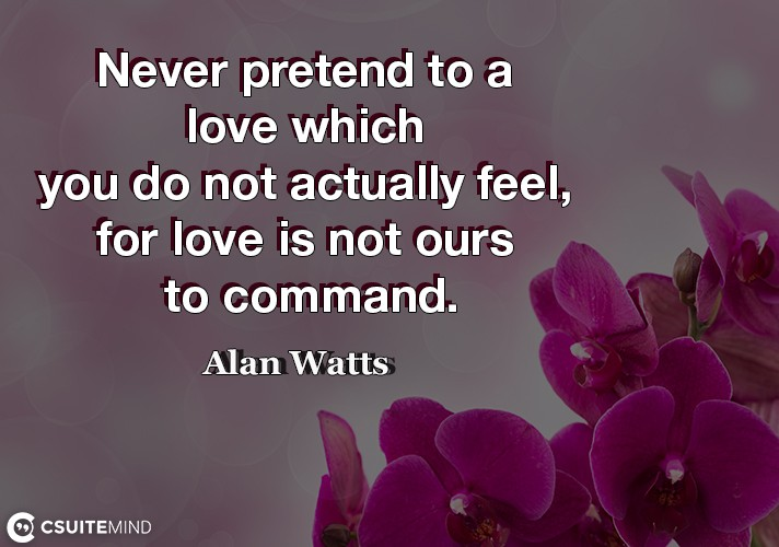 Never pretend to a love which you do not actually feel, for love is not ours to command.
