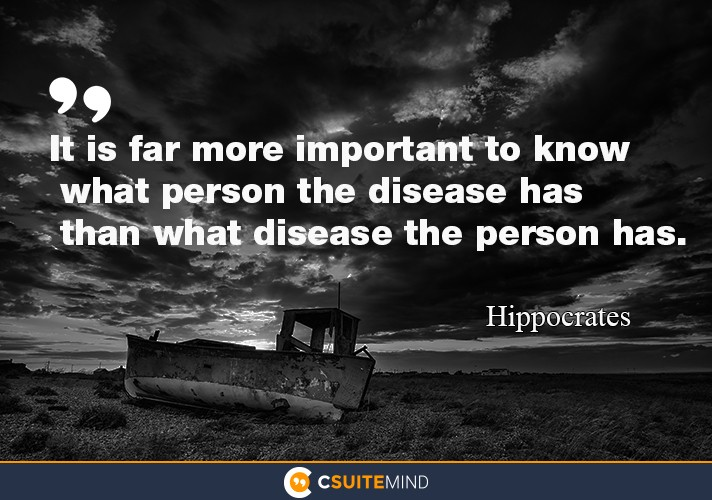 """It is far more important to know what person the disease has than what disease the person has."""