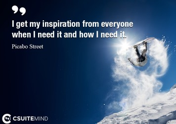 I get my inspiration from everyone when I need it and how I need it .