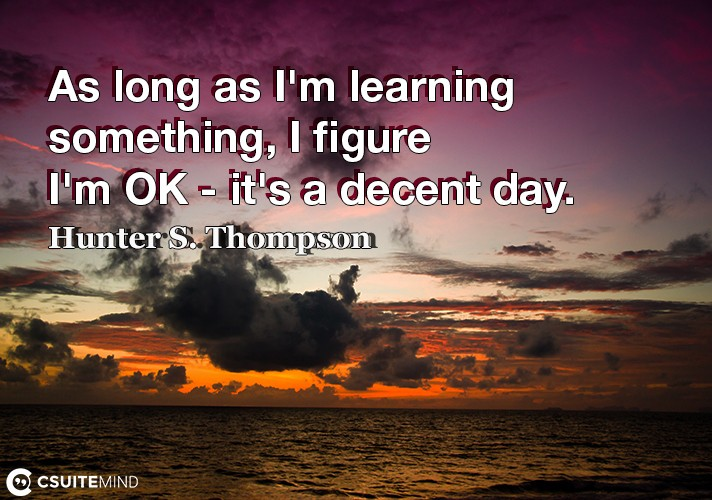 As long as I'm learning something, I figure I'm OK - it's a decent day.