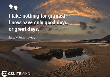 I take nothing for granted. I now have only good days, or great days.