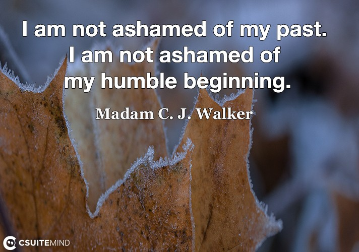 I am not ashamed of my past. I am not ashamed of my humble beginning.