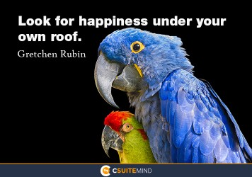 Look for happiness under your own roof.
