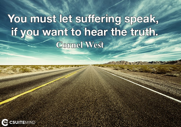 You must let suffering speak, if you want to hear the truth.