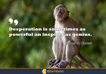 desperation-is-sometimes-as-powerful-an-inspirer-as-genius