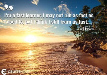 I'm a fast learner. I may not run as fast as I used to, but I think I still learn as fast.