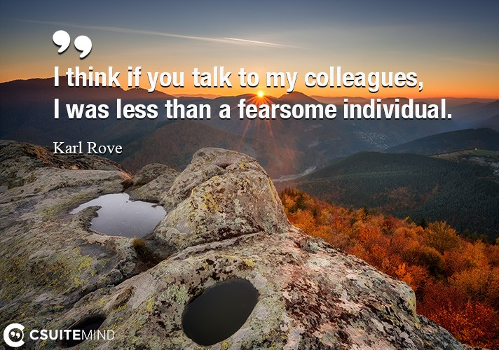 I think if you talk to my colleagues, I was less than a fearsome individual.