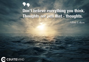 Don't believe everything you think. Thoughts are just that - thoughts.