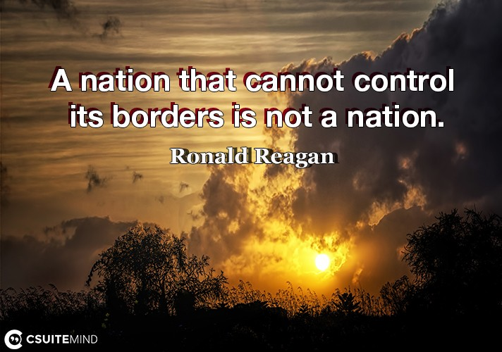 A nation that cannot control its borders is not a nation.