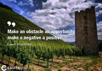 Make an obstacle an opportunity, make a negative a positive.