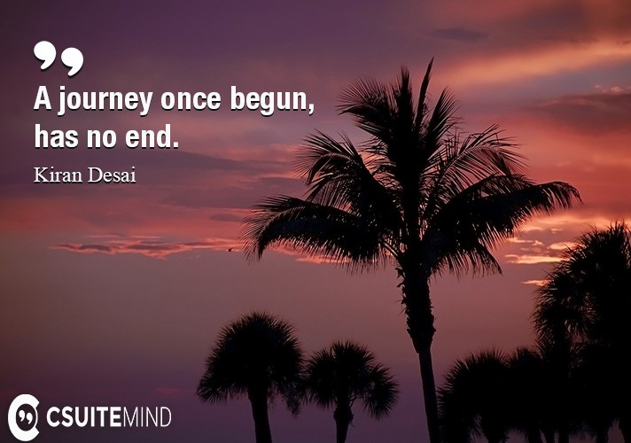 A journey once begun, has no end.