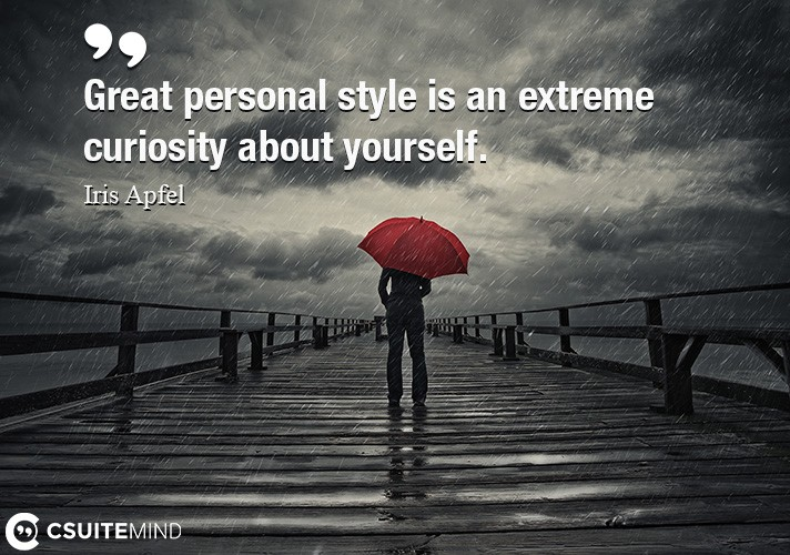 Great personal style is an extreme curiosity about yourself.