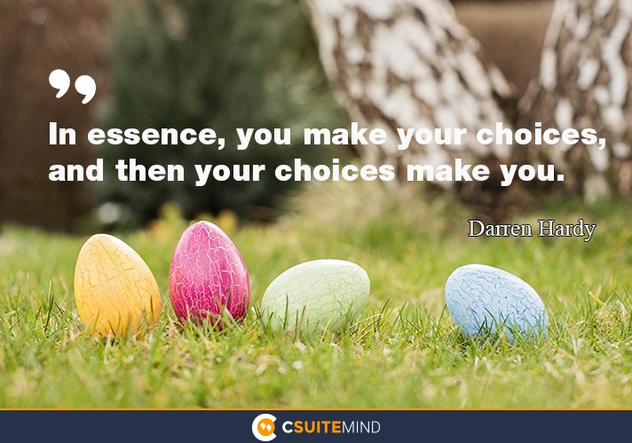 """In essence, you make your choices, and then your choices make you."""
