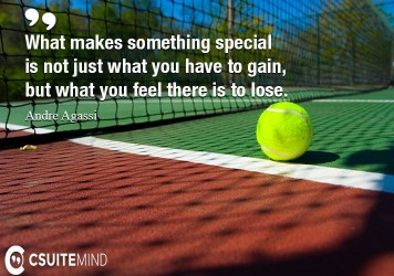 What makes something special is not just what you have to gain, but what you feel there is to lose.