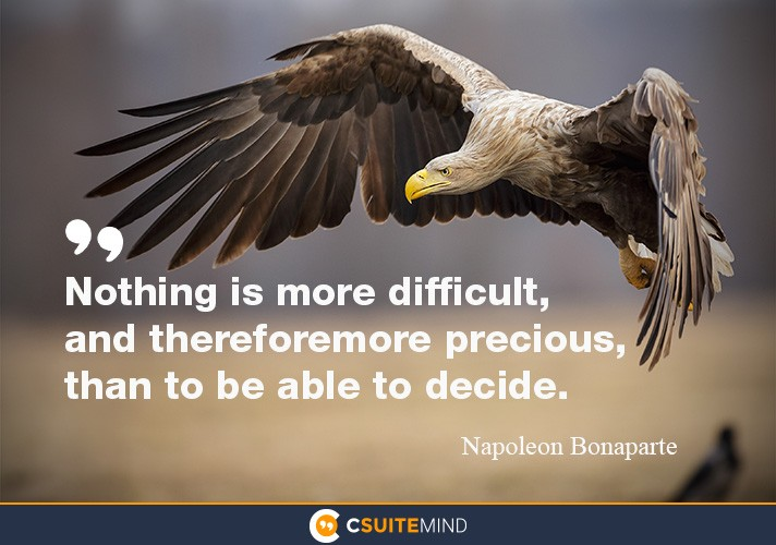 Nothing is more difficult, and therefore more precious, than to be able to decide.
