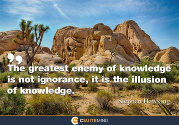 The greatest enemy of knowledge is not ignorance; it is the illusion of knowledge.
