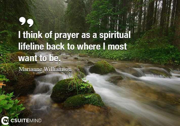 I think of prayer as a spiritual lifeline back to where I most want to be.