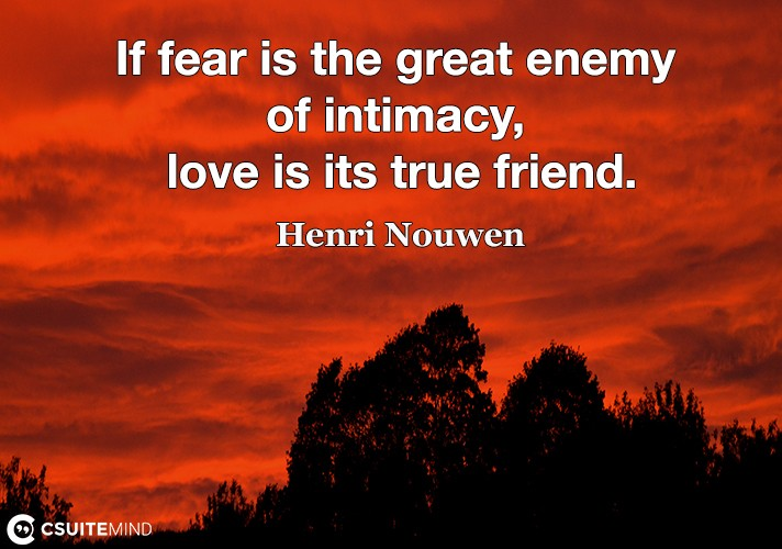 If fear is the great enemy of intimacy, love is its true friend.