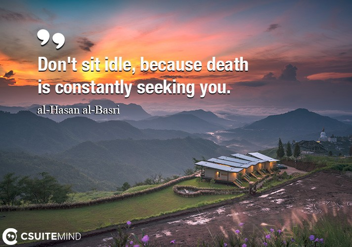 dont-sit-idle-because-death-is-constantly-seeking-you