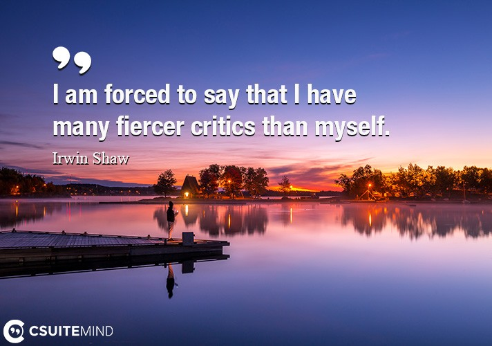 I am forced to say that I have many fiercer critics than myself.