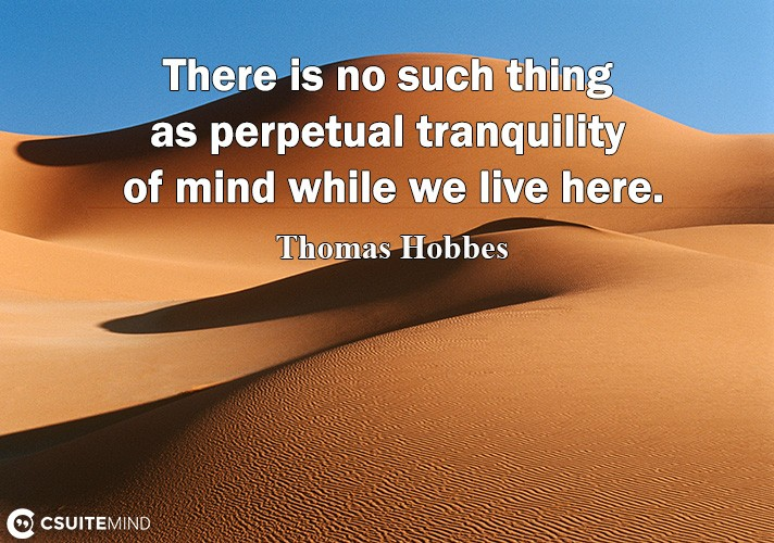 There is no such thing as perpetual tranquility of mind while we live here.