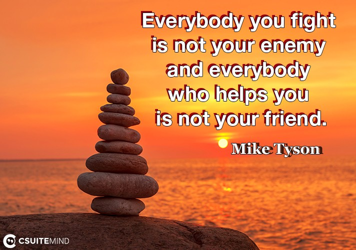 Everybody you fight is not your enemy and everybody who helps you is not your friend.