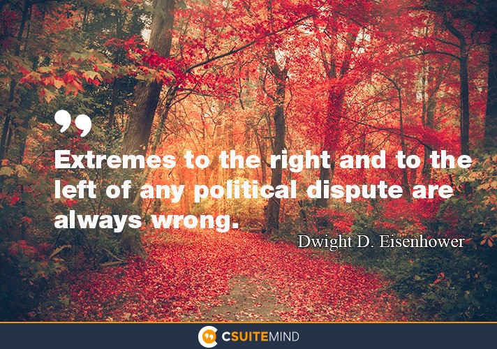 Extremes to the right and to the left of any political dispute are always wrong.""