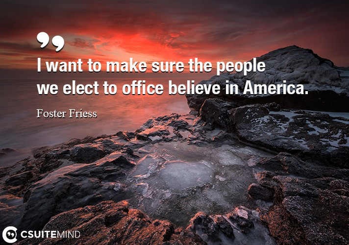 I want to make sure the people we elect to office believe in America.
