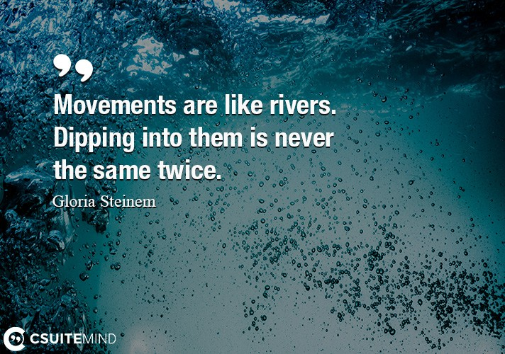 Movements are like rivers. Dipping into them is never the same twice.
