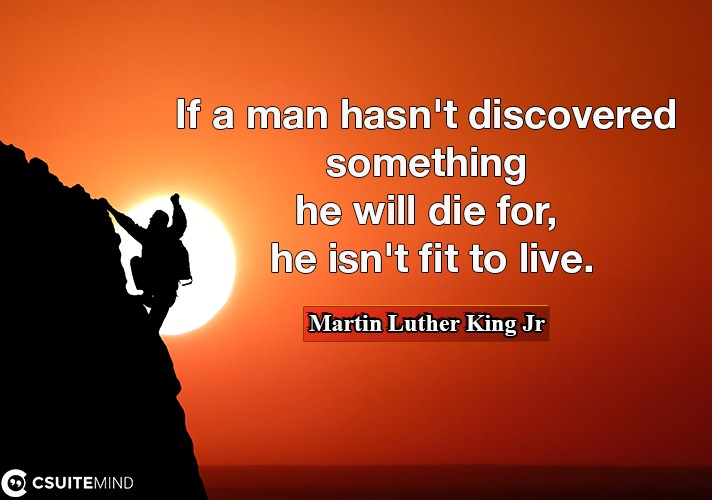 If a man hasn't discovered something he will die for, he isn't fit to live.