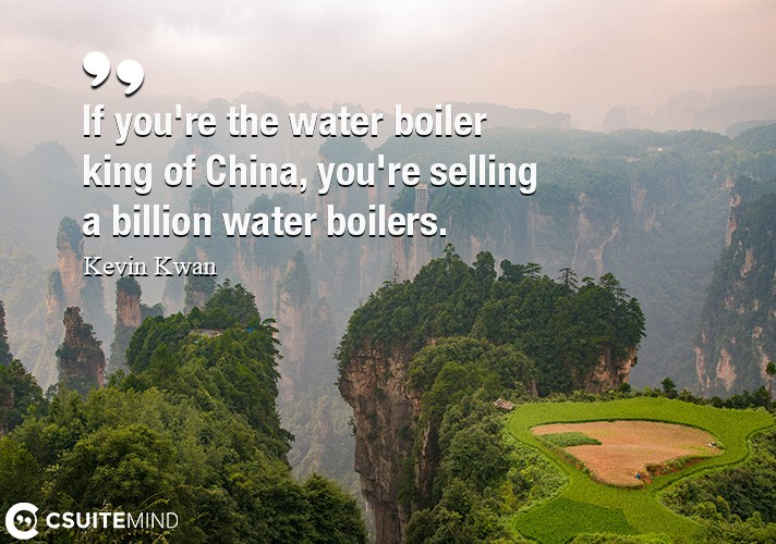 If you're the water boiler king of China, you're selling a billion water boilers.