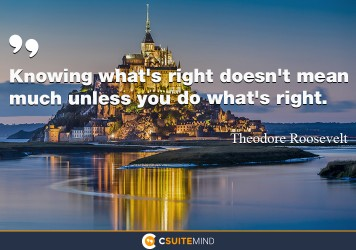 Knowing what's right doesn't mean much unless you do what's right.