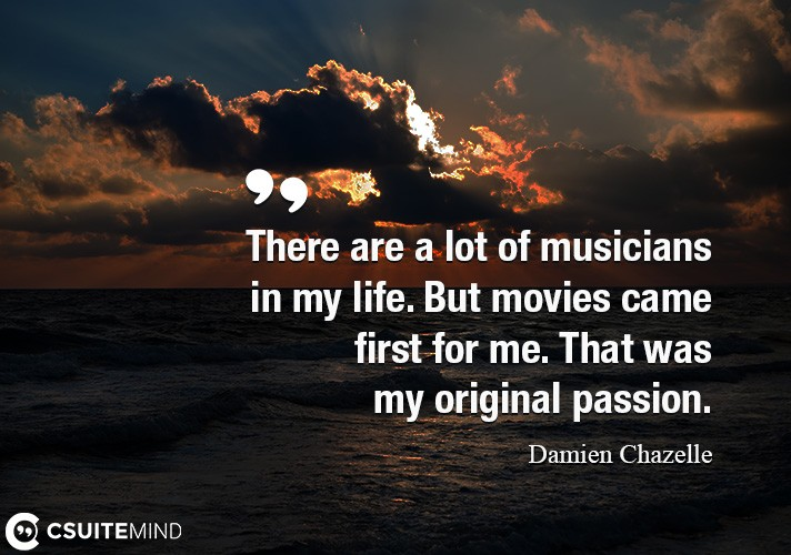 There are a lot of musicians in my life. But movies came first for me. That was my original passion.