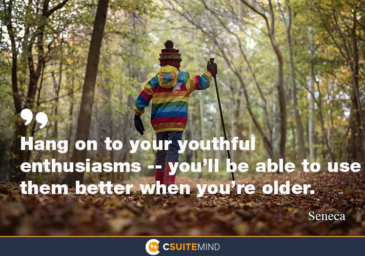 Hang on to your youthful enthusiasms -- you'll be able to use them better when you're older.""