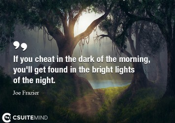 If you cheat in the dark of the morning, you'll get found in the bright lights of the night.