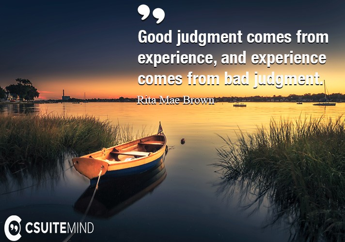Good judgment comes from experience, and experience comes from bad judgment.
