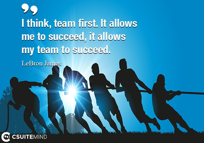 I think, team first. It allows me to succeed, it allows my team to succeed.