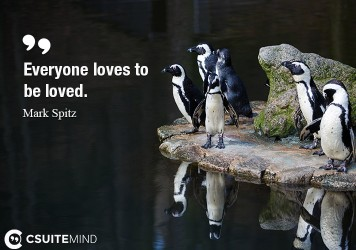 Everyone loves to be loved.
