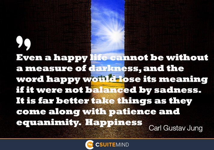 Even a happy life cannot be without a measure of darkness, and the word happy would lose its meaning if it were not balanced by sadness. It is far better take things as they come along with patience and equanimity.  Happiness
